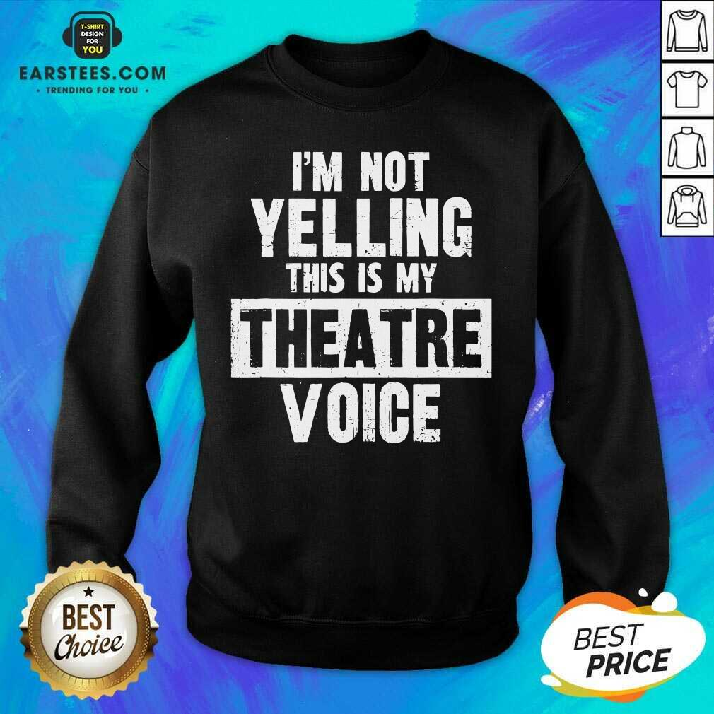 Top Im Not Yelling This Is My Theatre Voice Sweatshirt- Design By Earstees.com