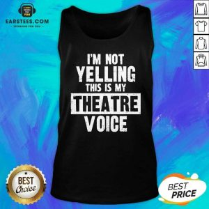 Top Im Not Yelling This Is My Theatre Voice Tank Top - Design By Earstees.com
