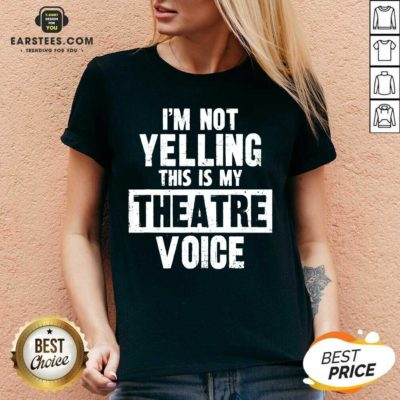 Top Im Not Yelling This Is My Theatre Voice V-neck - Design By Earstees.com