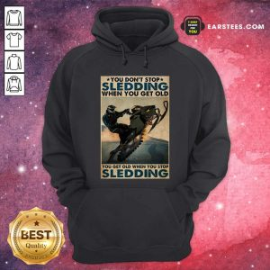 You Dont Stop Sledding When You Get Older You Get Old When You Stop Sledding Poster Hoodie - Design By Earstees.com