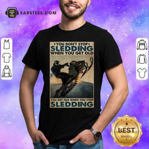 You Dont Stop Sledding When You Get Older You Get Old When You Stop Sledding Poster Shirt - Design By Earstees.com