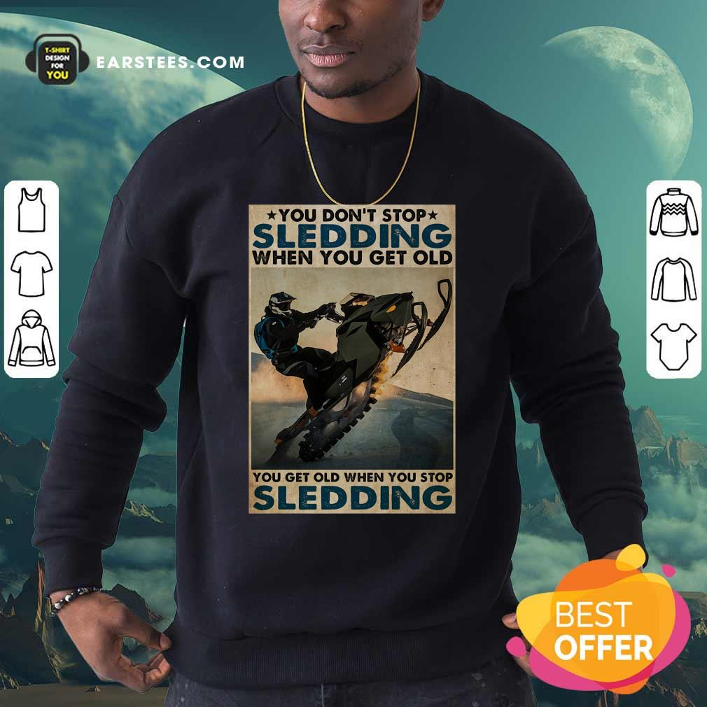 You Dont Stop Sledding When You Get Older You Get Old When You Stop Sledding Poster Sweatshirt - Design By Earstees.com