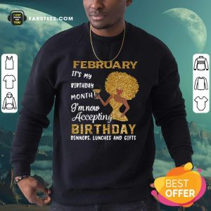 1February Its My Birthday Month Im Now Accepting Birthday Dinners Lunches And Gifts Sweatshirt- Design By Earstees.com