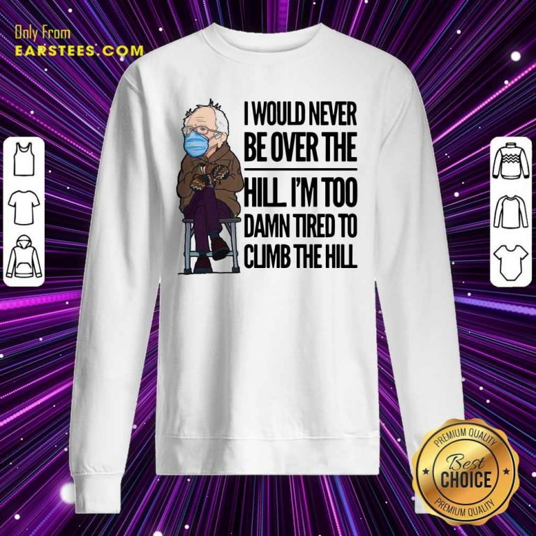 Bernie Sanders I Would Never Be Over The Hill Im Too Damn Tired To Climb The Hill Sweatshirt- Design By Earstees.com