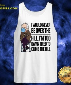 Bernie Sanders I Would Never Be Over The Hill Im Too Damn Tired To Climb The Hill Tank Top- Design By Earstees.com