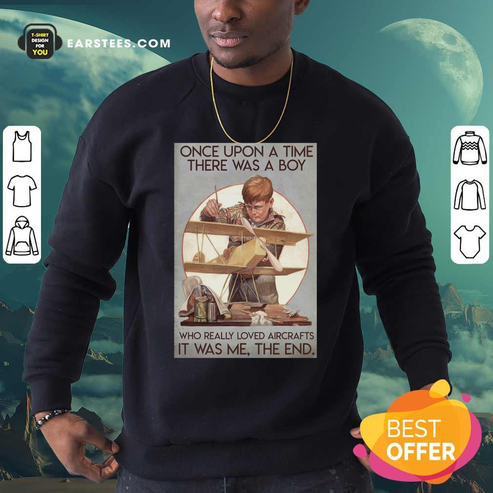 Once Upon A Time There Was A Boy Who Really Loved Aircraft It Was Me The End Poster Sweatshirt - Design By Earstees.com