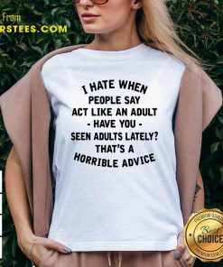 I Hate When People Say Act Like An Adult Have You Seen Adults Lately Thats A Horrible Advice V-neck- Design By Earstees.com