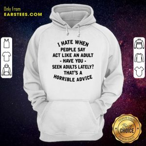 I Hate When People Say Act Like An Adult Have You Seen Adults Lately Thats A Horrible Advice Hoodie- Design By Earstees.com