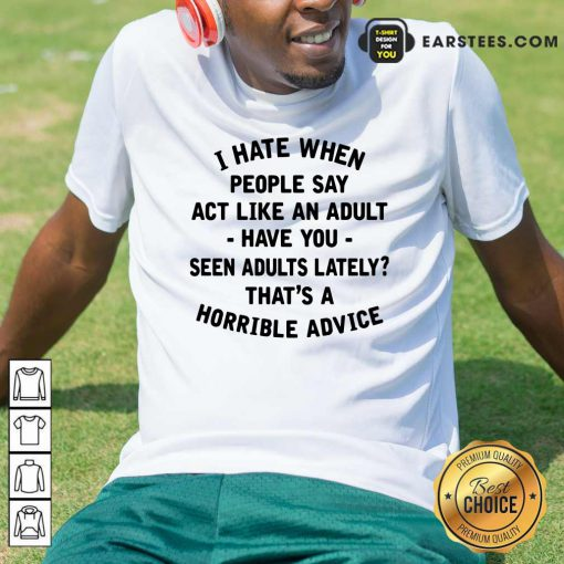 I Hate When People Say Act Like An Adult Have You Seen Adults Lately Thats A Horrible Advice Shirt- Design By Earstees.com
