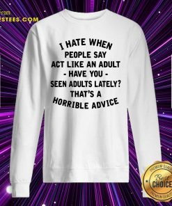 I Hate When People Say Act Like An Adult Have You Seen Adults Lately Thats A Horrible Advice Sweatshirt- Design By Earstees.com