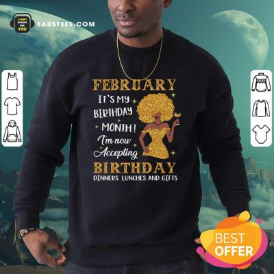February Its My Birthday Month Im Now Accepting Birthday Dinners Lunches And Gifts Sweatshirt- Design By Earstees.com