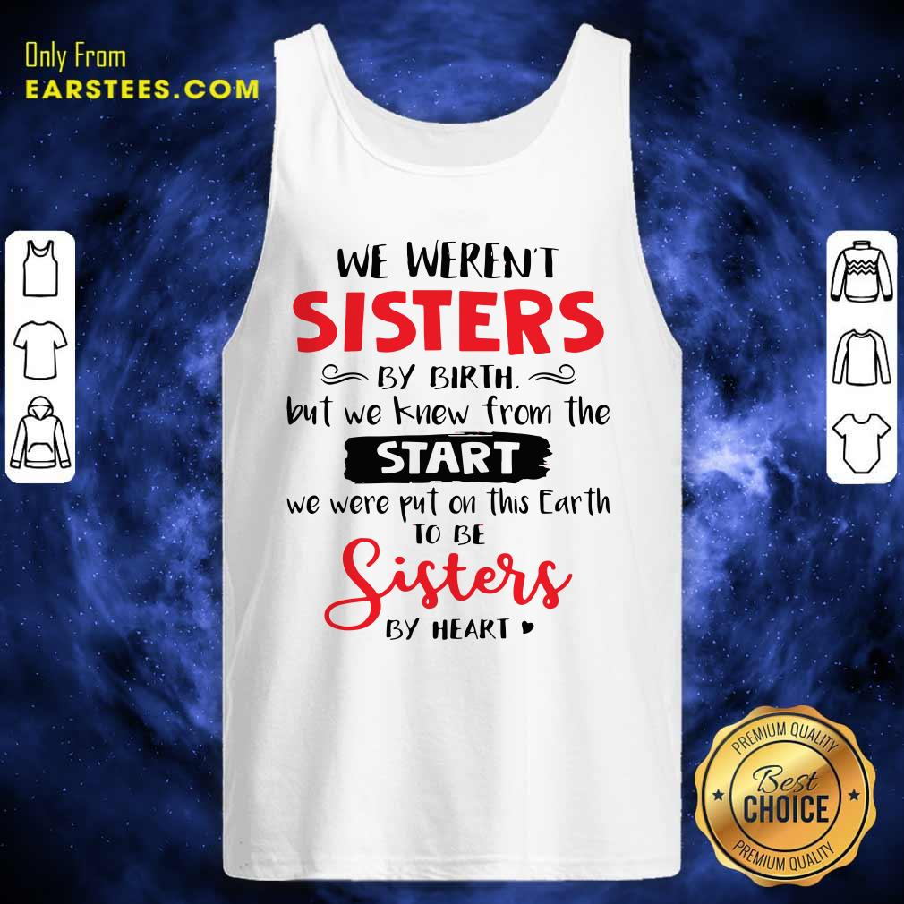 We Weren't Sisters By Birth But We Knew From The Start We Were Put On This Earth Tank Top - Design By Earstees.com