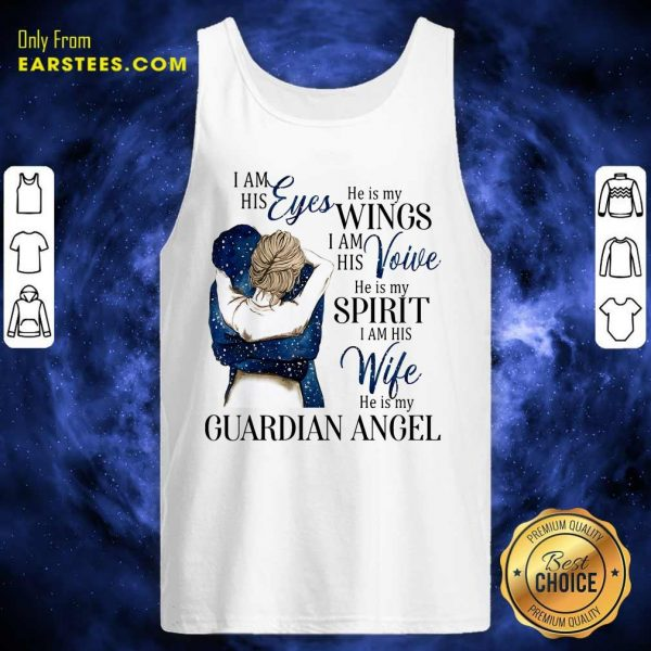 I Am His Eyes He Is My Wings I Am His Voice He Is My Spirit I Am His Wife He Is My Guardian Angel Tank Top- Design By Earstees.com