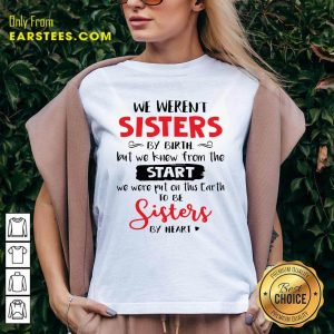 We Weren't Sisters By Birth But We Knew From The Start We Were Put On This Earth V-neck - Design By Earstees.com