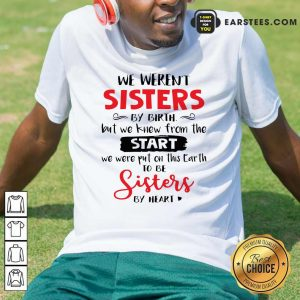 We Weren't Sisters By Birth But We Knew From The Start We Were Put On This Earth Shirt - Design By Earstees.com
