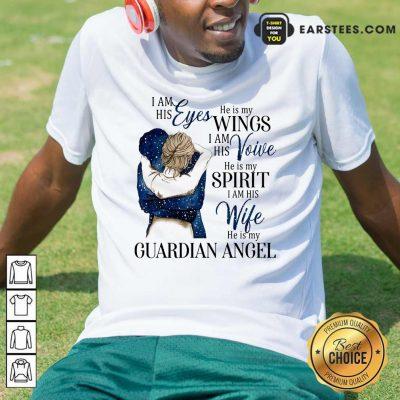 I Am His Eyes He Is My Wings I Am His Voice He Is My Spirit I Am His Wife He Is My Guardian Angel Shirt- Design By Earstees.com