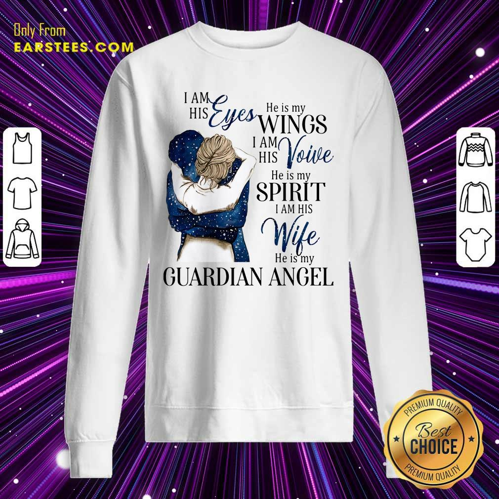 I Am His Eyes He Is My Wings I Am His Voice He Is My Spirit I Am His Wife He Is My Guardian Angel Sweatshirt- Design By Earstees.com