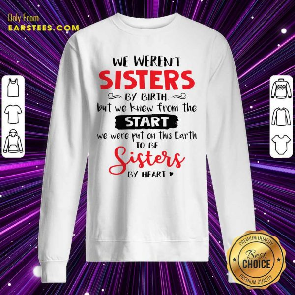 We Weren't Sisters By Birth But We Knew From The Start We Were Put On This Earth Sweatshirt - Design By Earstees.com
