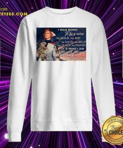 I Was Born To Be A Nurse To Hold To Aid To Save To Help To Teach To Inspire Its Who I Am Sweatshirt- Design By Earstees.com