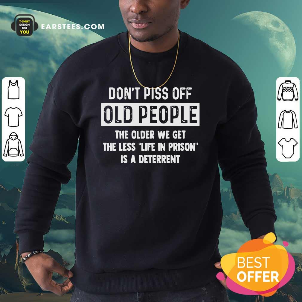 Dont Piss Off Old People The Older We Get The Life In Prison Is A Deterrent Sweatshirt - Design By Earstees.com