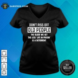 Dont Piss Off Old People The Older We Get The Life In Prison Is A Deterrent V-neck - Design By Earstees.com