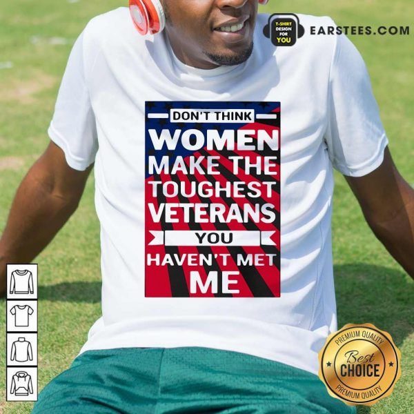 Dont Think Women Make The Toughest Veterans You Havent Met Me American Flag Shirt - Design By Earstees.com