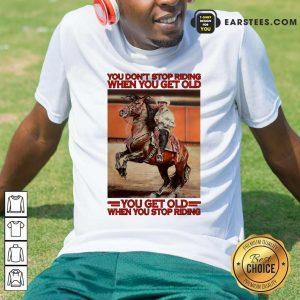 Horse You Dont Stop Riding When You Get Old You Get Old When You Stop Riding Shirt- Design By Earstees.com