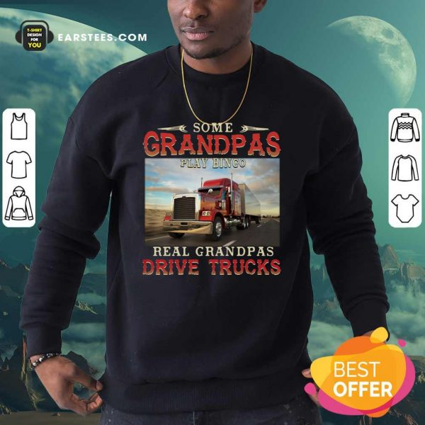 Some Grandpas Play Bingo Real Grandpas Drive Trucks Sweatshirt- Design By Earstees.com