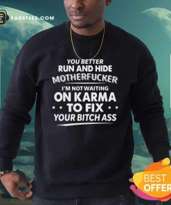 You Better Run And Hide Motherfucker Im Not Waiting On Karma Sweatshirt- Design By Earstees.com
