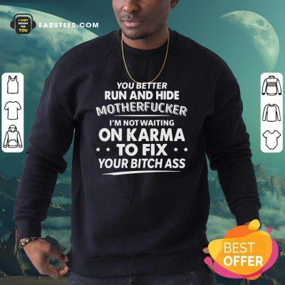 You Better Run And Hide Motherfucker Im Not Waiting On Karma Sweatshirt- Design By Earstees.com