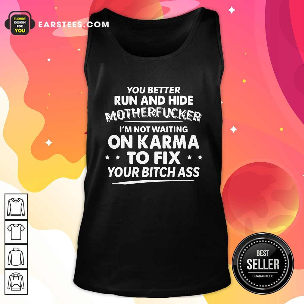 You Better Run And Hide Motherfucker Im Not Waiting On Karma Tank Top- Design By Earstees.com