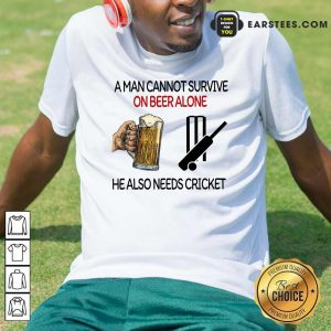 A Man Cannot Survive On Beer Alone He Also Needs Cricket Shirt- Design By Earstees.com