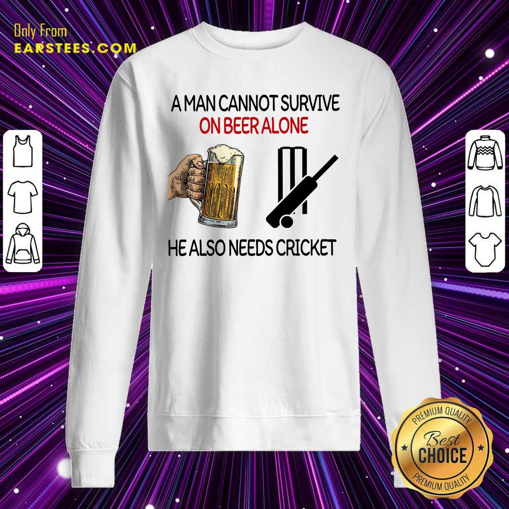 A Man Cannot Survive On Beer Alone He Also Needs Cricket Sweatshirt- Design By Earstees.com
