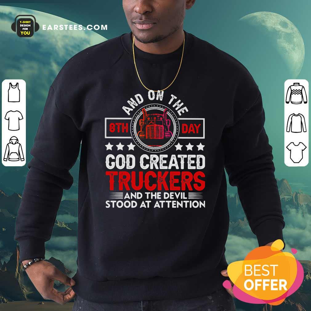 And On The 8th Day God Created Truckers And Devil Stood At Attention Sweatshirt - Design By Earstees.com