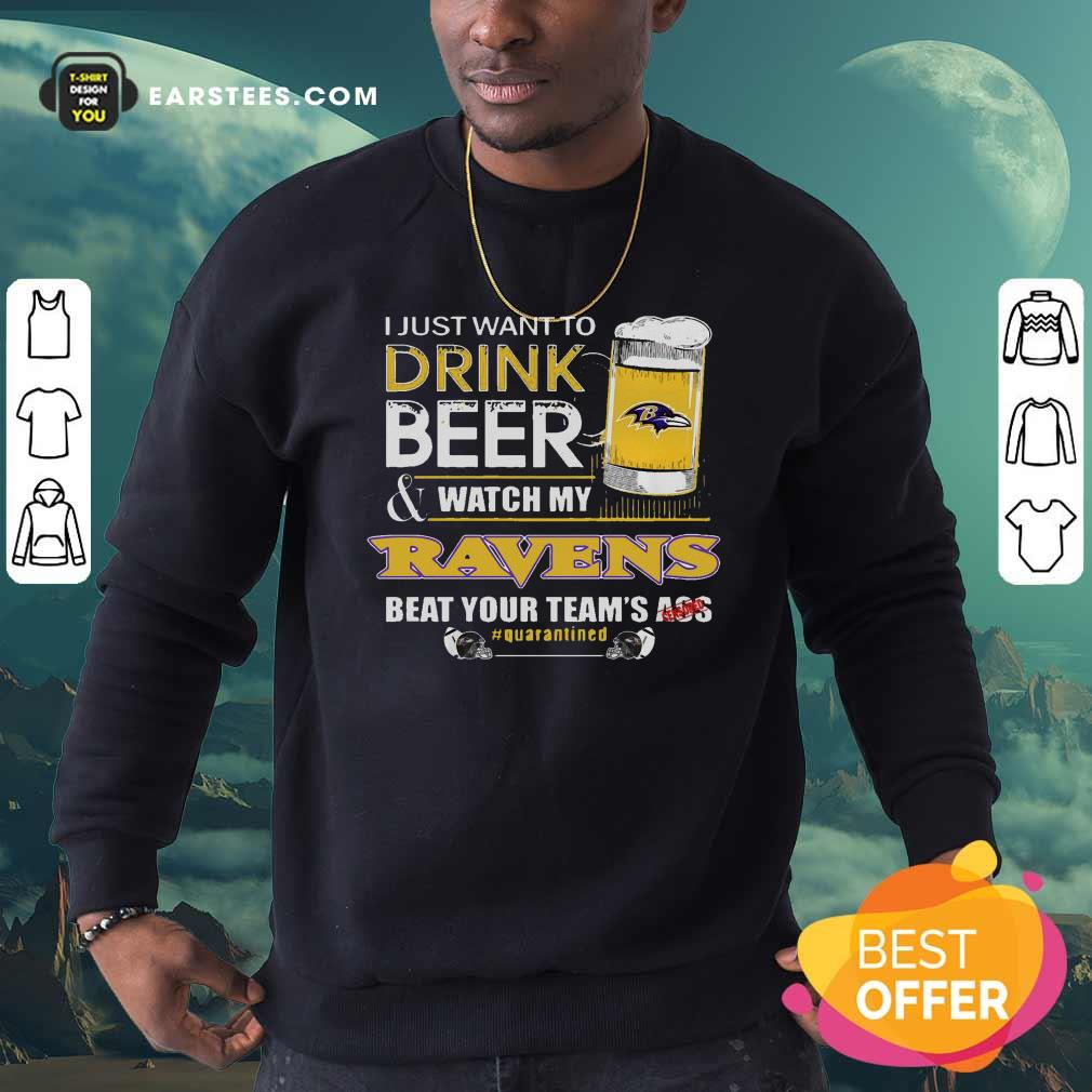 I Just Want To Drink Beer Watch My Ravens Beat Your Teams Ass Quarantined Sweatshirt- Design By Earstees.com
