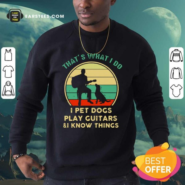 Thats What I Do I Pet Dogs I Play Guitars And I Know Things Vintage Retro Sweatshirt - Design By Earstees.com