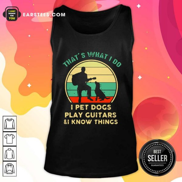 Thats What I Do I Pet Dogs I Play Guitars And I Know Things Vintage Retro Tank Top - Design By Earstees.com