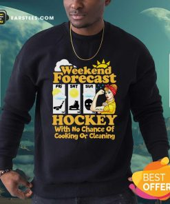 Weekend Forecast Hockey With No Chance Of Cooking Or Cleaning Sweatshirt- Design By Earstees.com