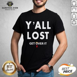 Funny Yall Lost Get Over It Shirt - Design By Earstees.com