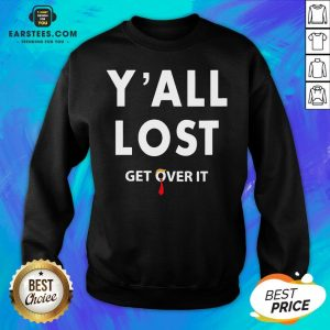 Funny Yall Lost Get Over It Sweatshirt - Design By Earstees.com