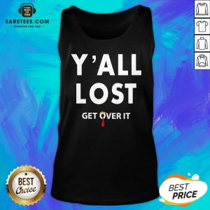 Funny Yall Lost Get Over It Tank Top - Design By Earstees.com