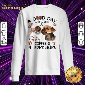 A Good Day Starts With Coffee A Yorkshire Sweatshirt- Design By Earstees.com