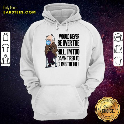 Bernie Sanders I Would Never Be Over The Hill Im Too Damn Tired To Climb The Hill Hoodie- Design By Earstees.com