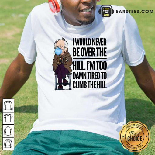 Bernie Sanders I Would Never Be Over The Hill Im Too Damn Tired To Climb The Hill Shirt- Design By Earstees.com