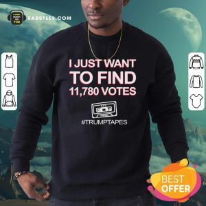 I Just Want To Find 11780 Votes Trump Tapes Sweatshirt - Design By Earstees.com