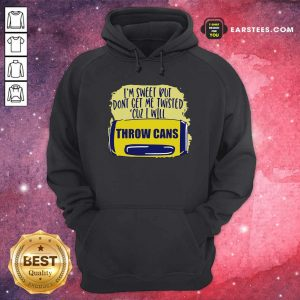 Im Sweet But Dont Get Me Twisted Cuz I Will Throw Cans Hoodie - Design By Earstees.com