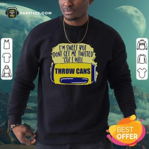 Im Sweet But Dont Get Me Twisted Cuz I Will Throw Cans Sweatshirt - Design By Earstees.com