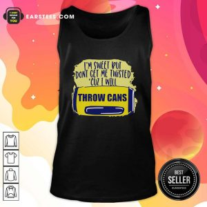 Im Sweet But Dont Get Me Twisted Cuz I Will Throw Cans Tank Top - Design By Earstees.com