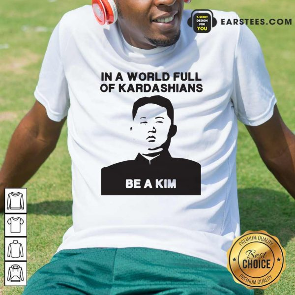 In A World Full Of Kardashians Be A Kim Shirt- Design By Earstees.com