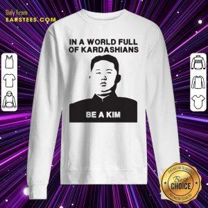 In A World Full Of Kardashians Be A Kim Sweatshirt- Design By Earstees.com